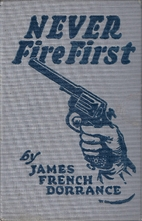 Never Fire First by James French Dorrance