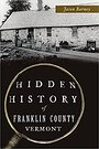 Hidden History of Franklin County, Vermont - Jason Barney