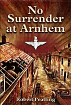 No Surrender at Arnhem by Robert Peatling