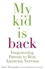 My Kid is Back: Empowering Parents to Beat Anorexia Nervosa - June Alexander