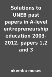 Solutions to UNEB past papers in A-level entrepreneurship