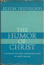 The humor of Christ [by] Elton Trueblood by…