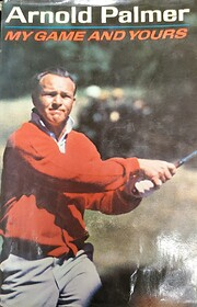 My Game and Yours: Arnold Palmer by Arnold…