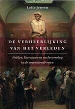De verheerlijking van het verleden helden, literatuur en natievorming in de negentiende eeuw - Lotte Jensen