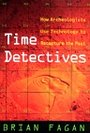 Time Detectives: How Archaeologists Use Technology to Recapture the Past - Brian Fagan