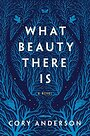 What Beauty There Is: A Novel - Cory Anderson