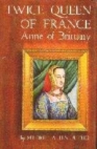 Twice Queen of France: Anne of Brittany by…