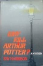 Why Kill Arthur Potter by Ray Harrison