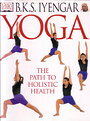 B.K.S. Iyengar Yoga: The Path to Holistic Health - B.K.S. Iyengar