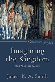 Imagining the kingdom : how worship works…