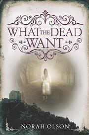 What the Dead Want por Norah Olson